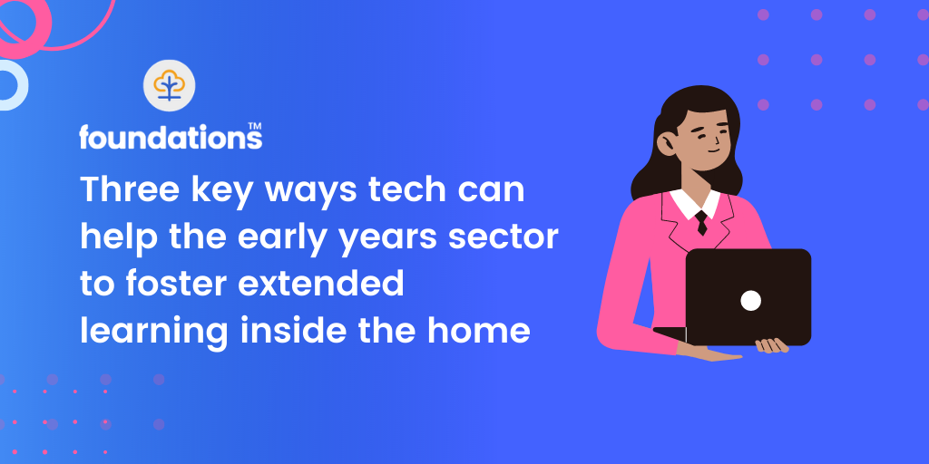 Three key ways tech can help the early years sector to foster extended learning inside the home